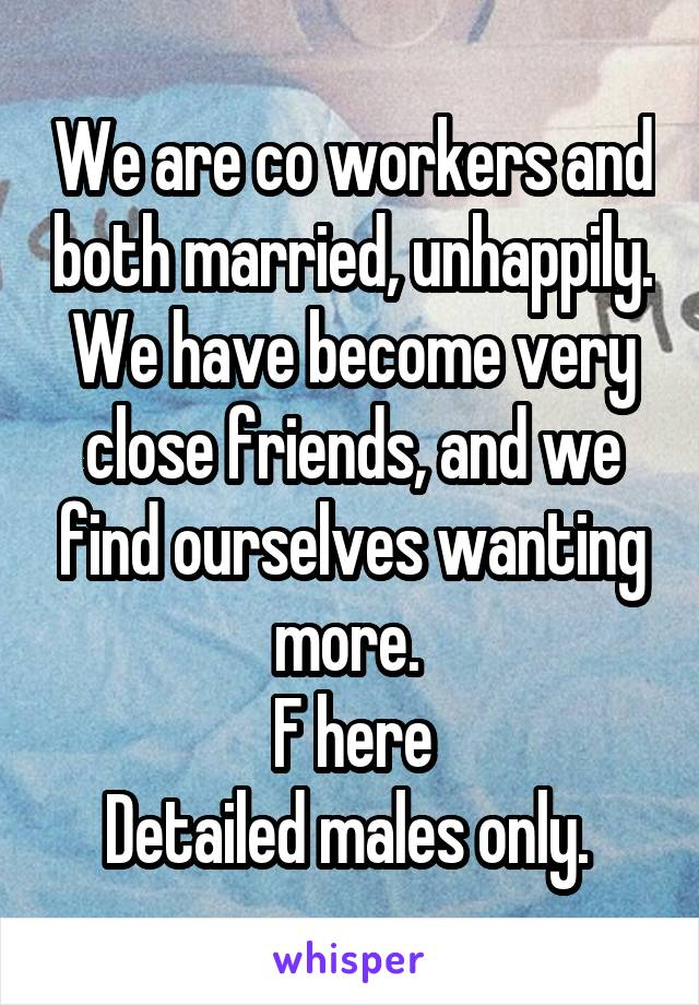 We are co workers and both married, unhappily. We have become very close friends, and we find ourselves wanting more.  F here Detailed males only.