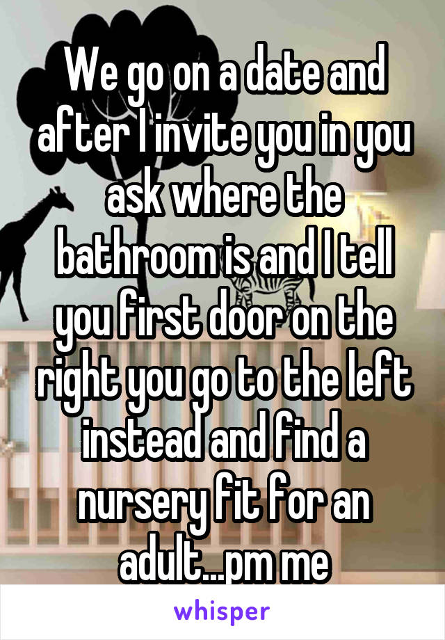 We go on a date and after I invite you in you ask where the bathroom is and I tell you first door on the right you go to the left instead and find a nursery fit for an adult...pm me