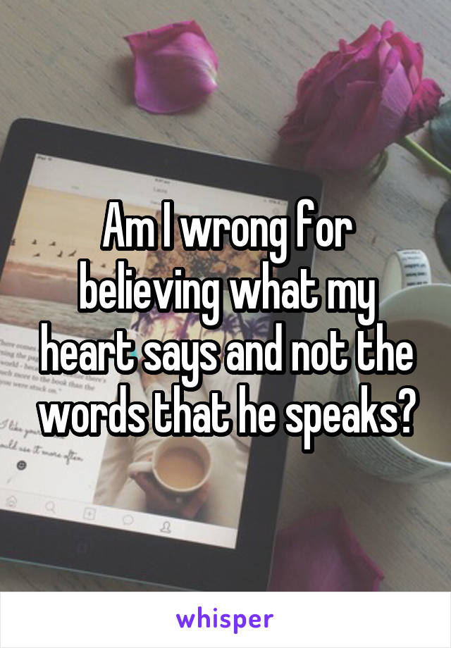 Am I wrong for believing what my heart says and not the words that he speaks?