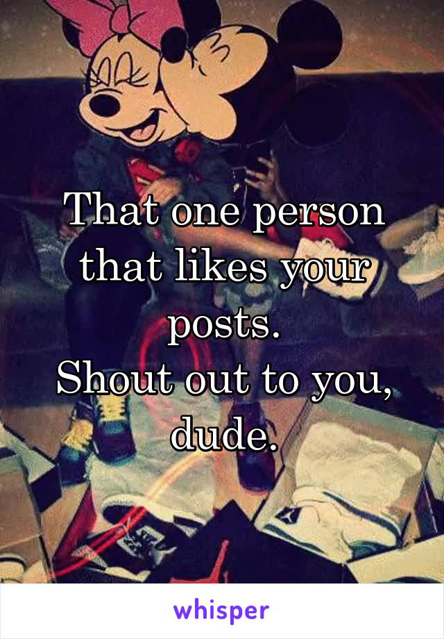 That one person that likes your posts. Shout out to you, dude.
