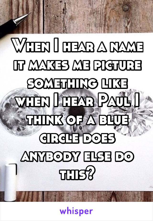 When I hear a name it makes me picture something like when I hear Paul I think of a blue circle does anybody else do this?