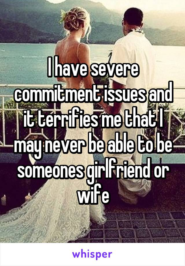 I have severe commitment issues and it terrifies me that I may never be able to be someones girlfriend or wife