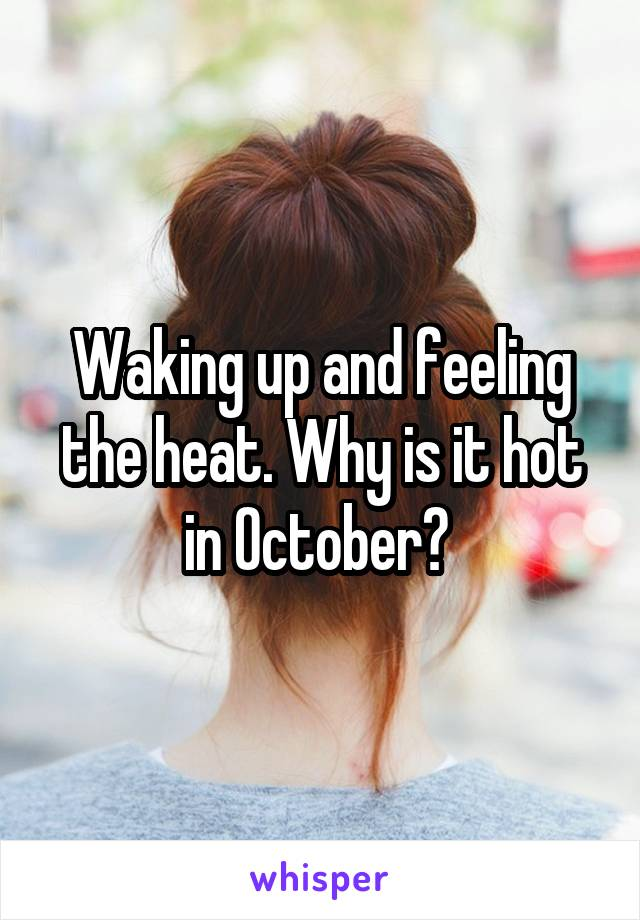 Waking up and feeling the heat. Why is it hot in October?