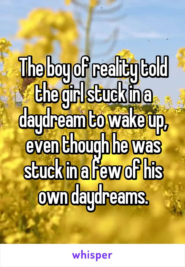 The boy of reality told the girl stuck in a daydream to wake up, even though he was stuck in a few of his own daydreams.