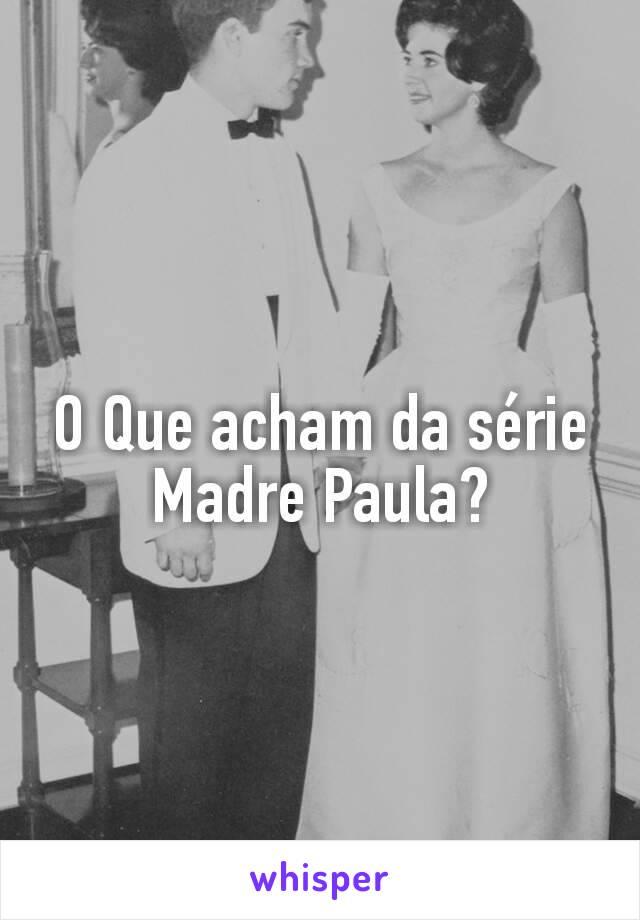 O Que acham da série Madre Paula?