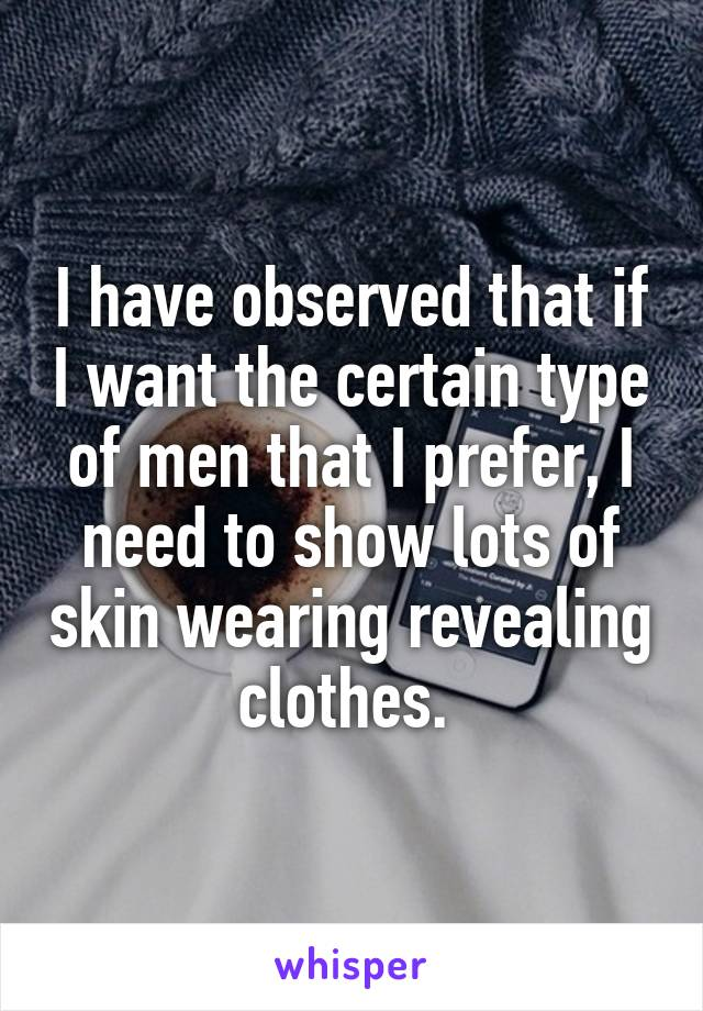 I have observed that if I want the certain type of men that I prefer, I need to show lots of skin wearing revealing clothes.