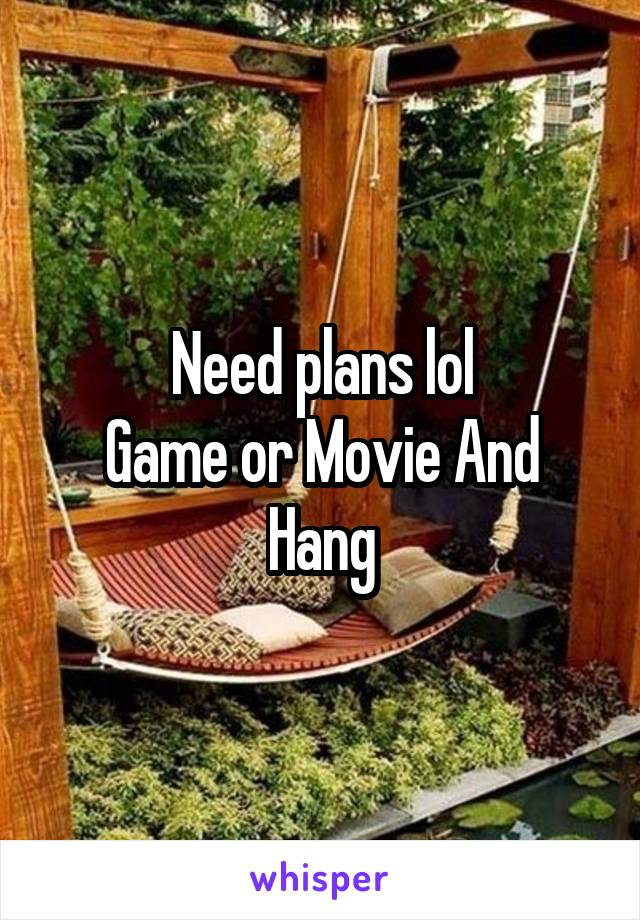 Need plans lol Game or Movie And Hang