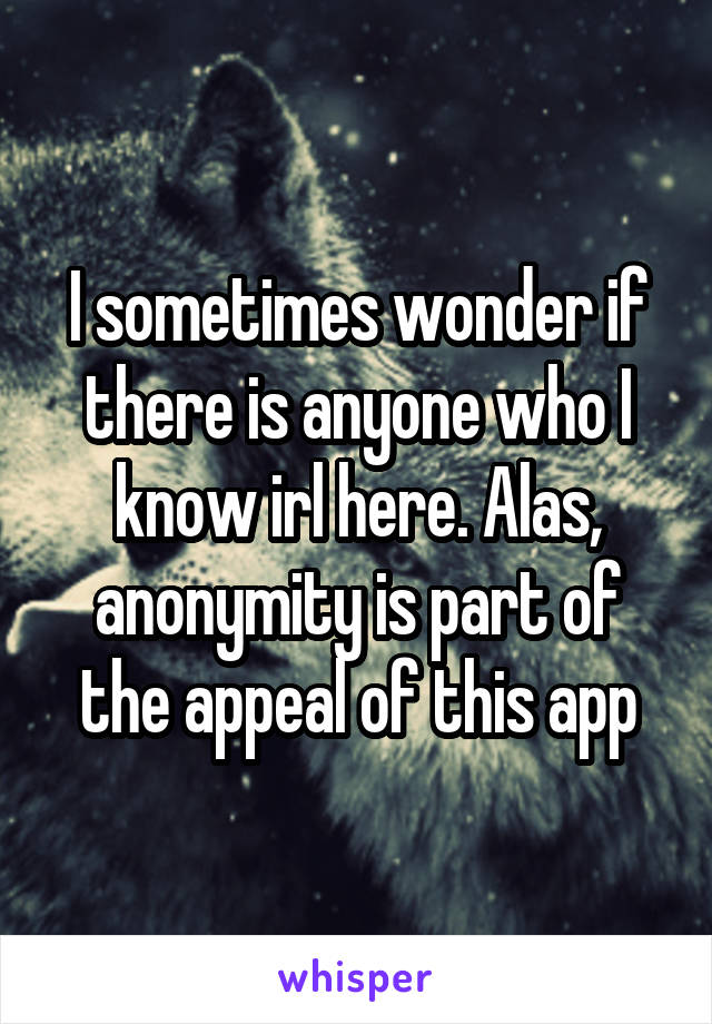 I sometimes wonder if there is anyone who I know irl here. Alas, anonymity is part of the appeal of this app