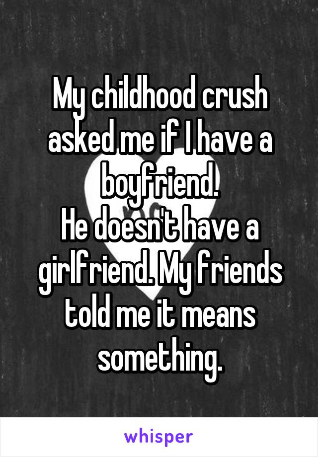 My childhood crush asked me if I have a boyfriend. He doesn't have a girlfriend. My friends told me it means something.