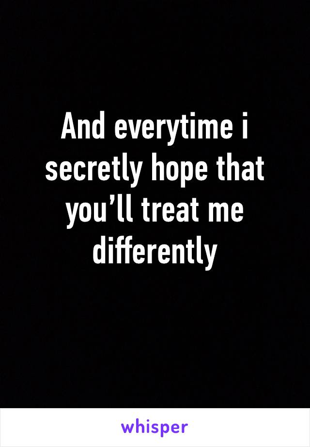 And everytime i secretly hope that you'll treat me differently