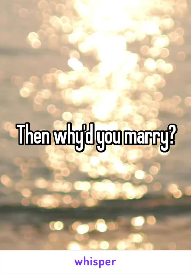 Then why'd you marry?