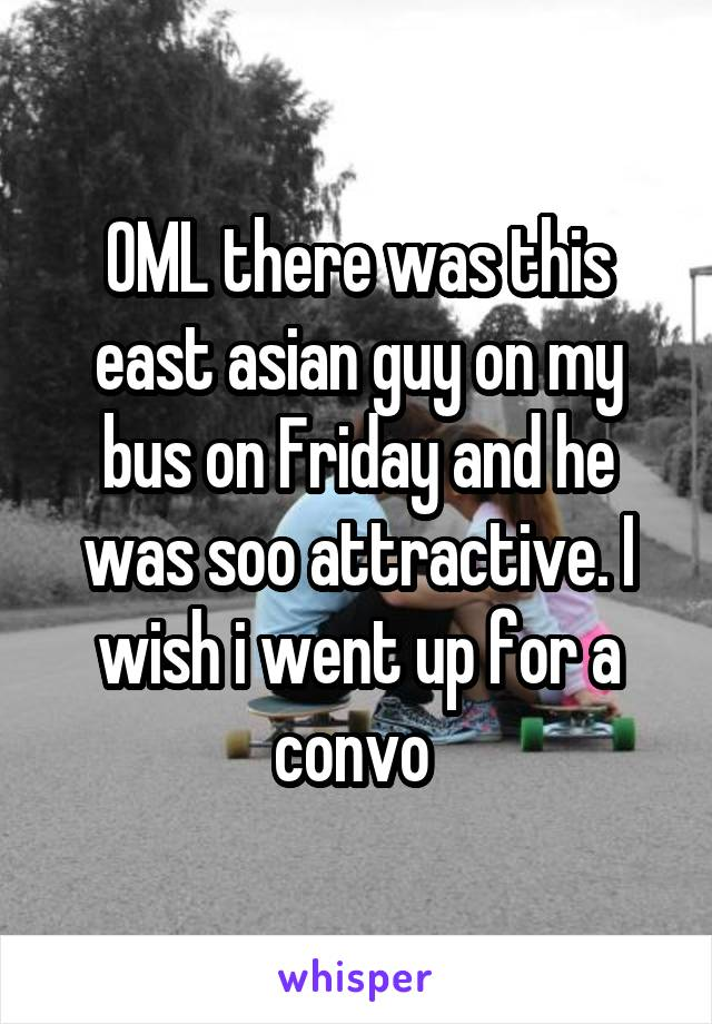 OML there was this east asian guy on my bus on Friday and he was soo attractive. I wish i went up for a convo