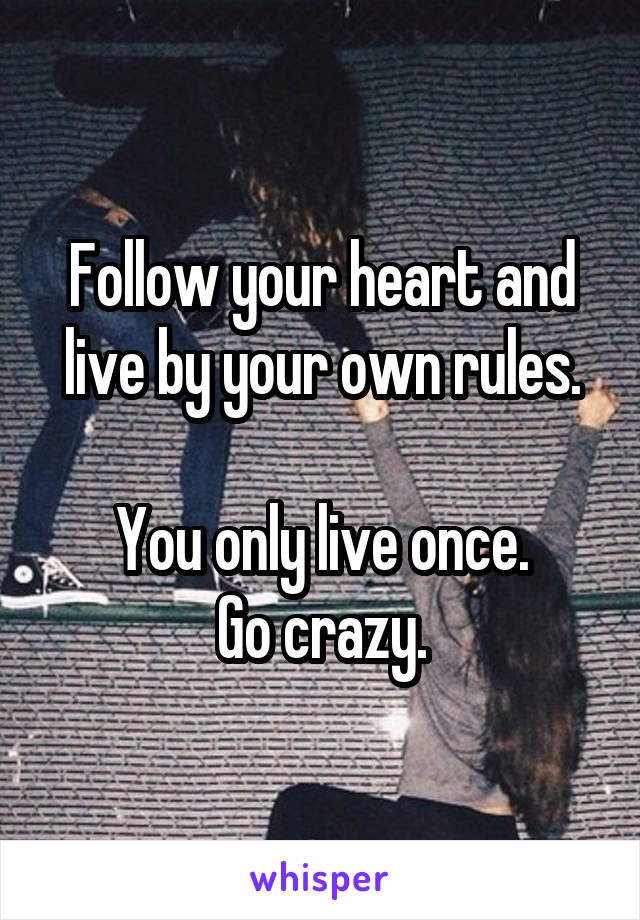 Follow your heart and live by your own rules.  You only live once. Go crazy.