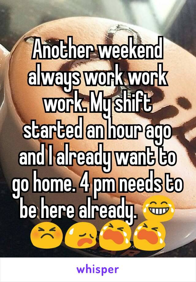 Another weekend always work work work. My shift started an hour ago and I already want to go home. 4 pm needs to be here already. 😂😣😥😭😭
