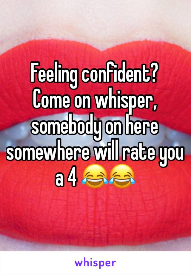 Feeling confident? Come on whisper, somebody on here somewhere will rate you a 4 😂😂