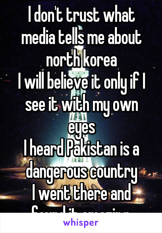 I don't trust what media tells me about north korea I will believe it only if I see it with my own eyes I heard Pakistan is a dangerous country I went there and found it amazing