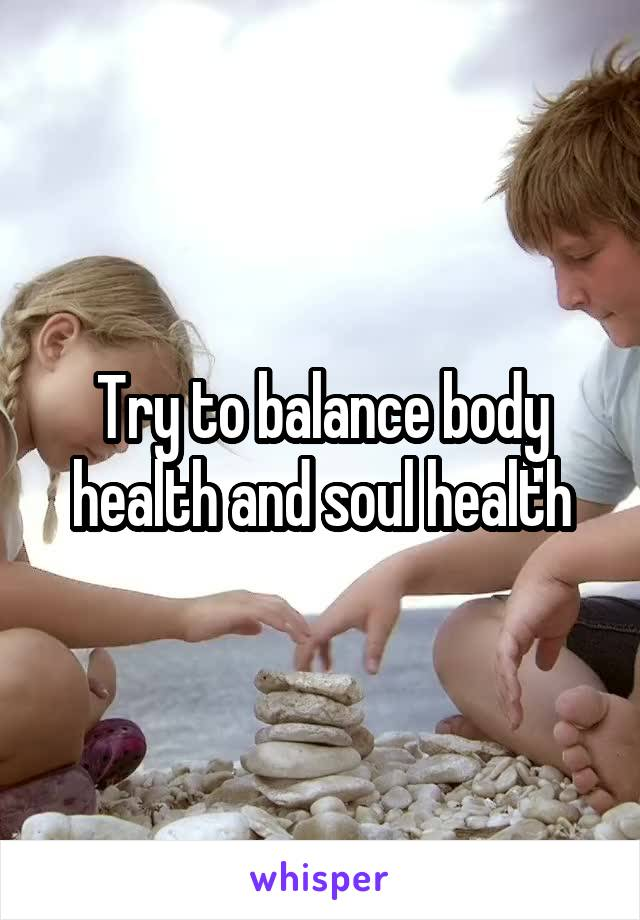 Try to balance body health and soul health