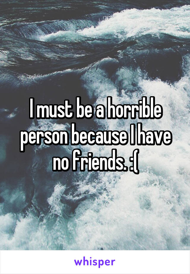 I must be a horrible person because I have no friends. :(