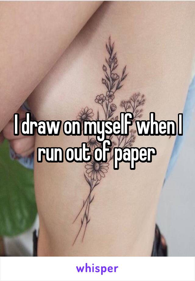 I draw on myself when I run out of paper