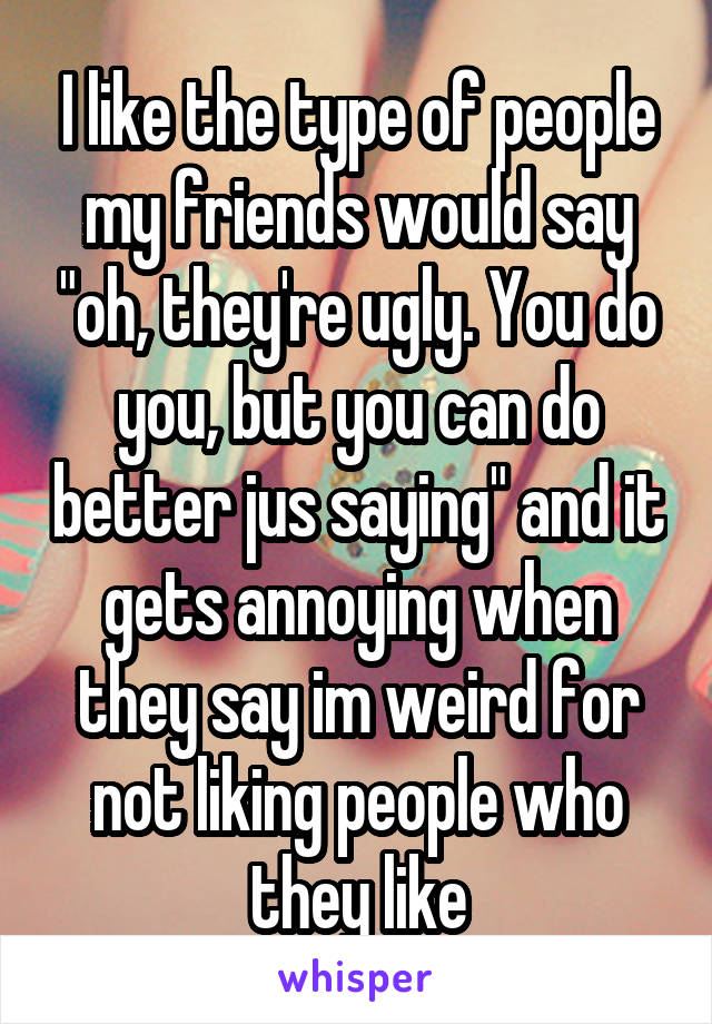 """I like the type of people my friends would say """"oh, they're ugly. You do you, but you can do better jus saying"""" and it gets annoying when they say im weird for not liking people who they like"""