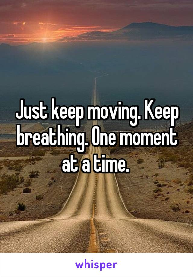 Just keep moving. Keep breathing. One moment at a time.