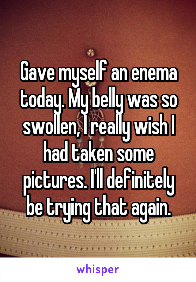 Gave myself an enema today. My belly was so swollen, I really wish I had taken some pictures. I'll definitely be trying that again.