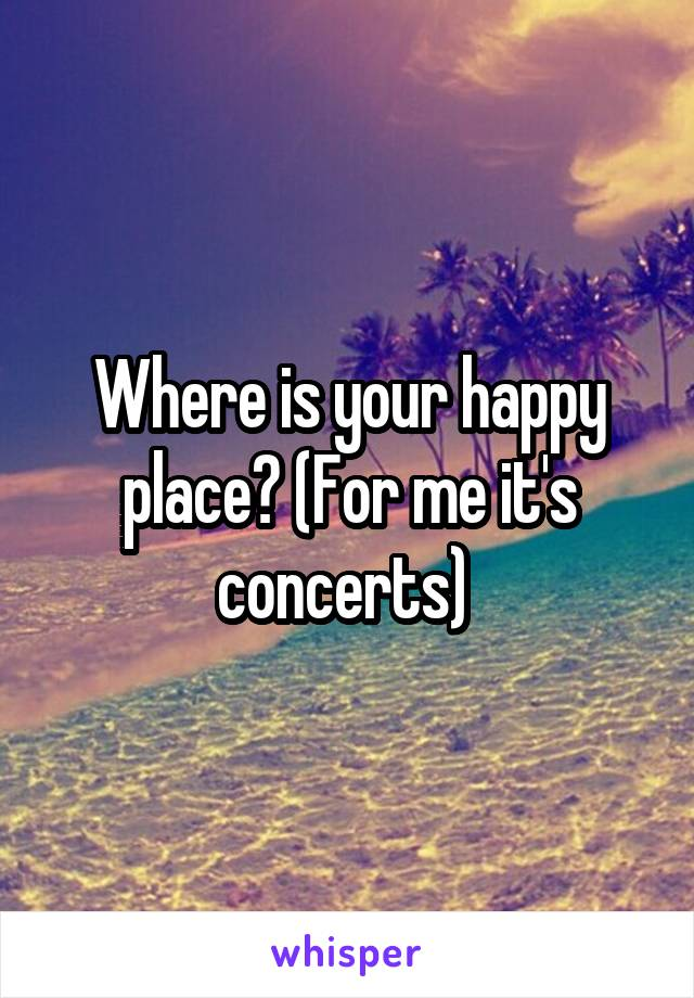 Where is your happy place? (For me it's concerts)