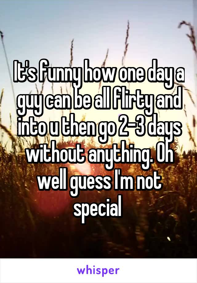 It's funny how one day a guy can be all flirty and into u then go 2-3 days without anything. Oh well guess I'm not special