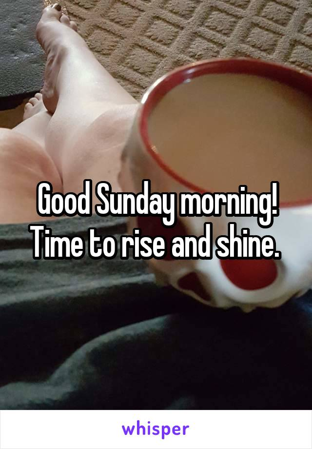 Good Sunday morning! Time to rise and shine.
