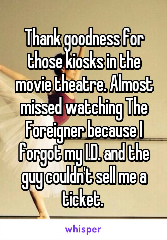 Thank goodness for those kiosks in the movie theatre. Almost missed watching The Foreigner because I forgot my I.D. and the guy couldn't sell me a ticket.