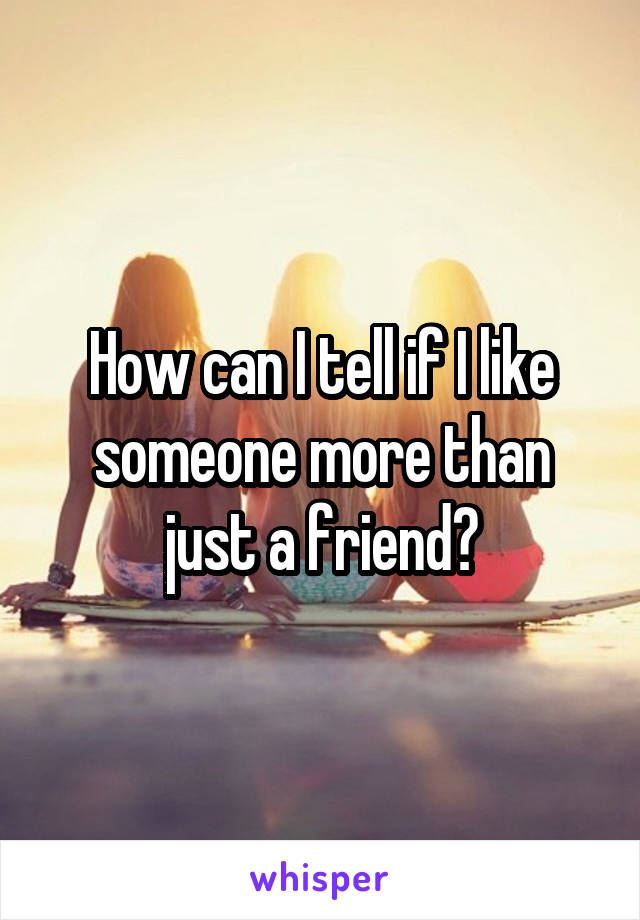 How can I tell if I like someone more than just a friend?