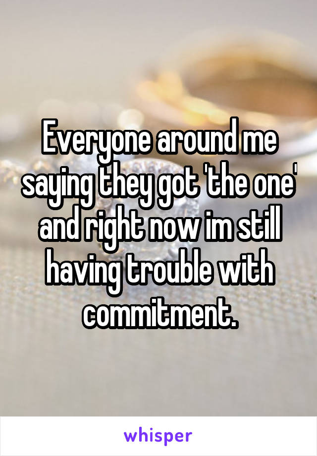 Everyone around me saying they got 'the one' and right now im still having trouble with commitment.