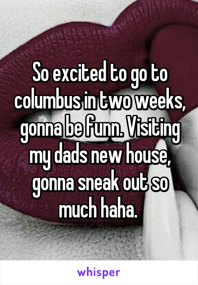 So excited to go to columbus in two weeks, gonna be funn. Visiting my dads new house, gonna sneak out so much haha.