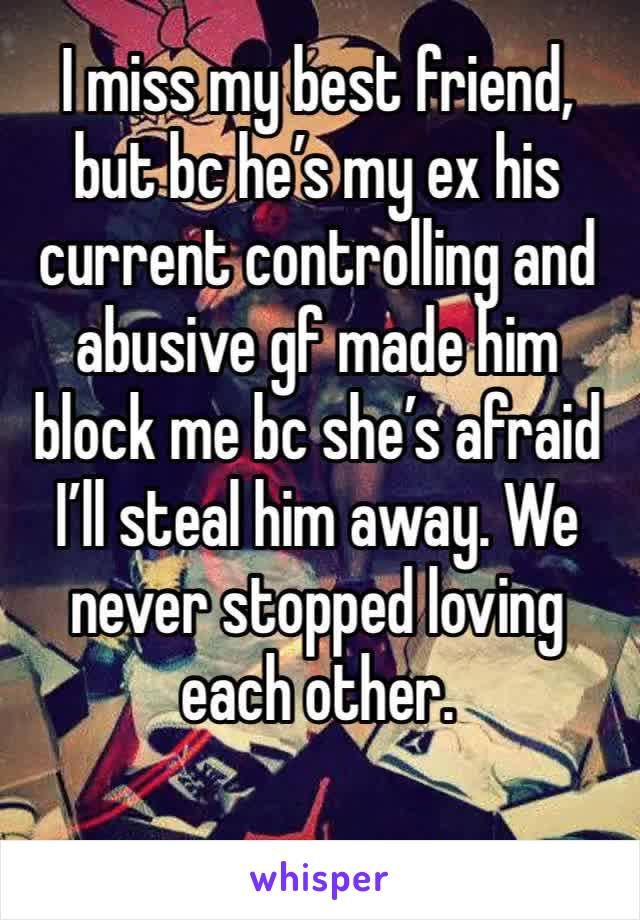 I miss my best friend, but bc he's my ex his current controlling and abusive gf made him block me bc she's afraid I'll steal him away. We never stopped loving each other.