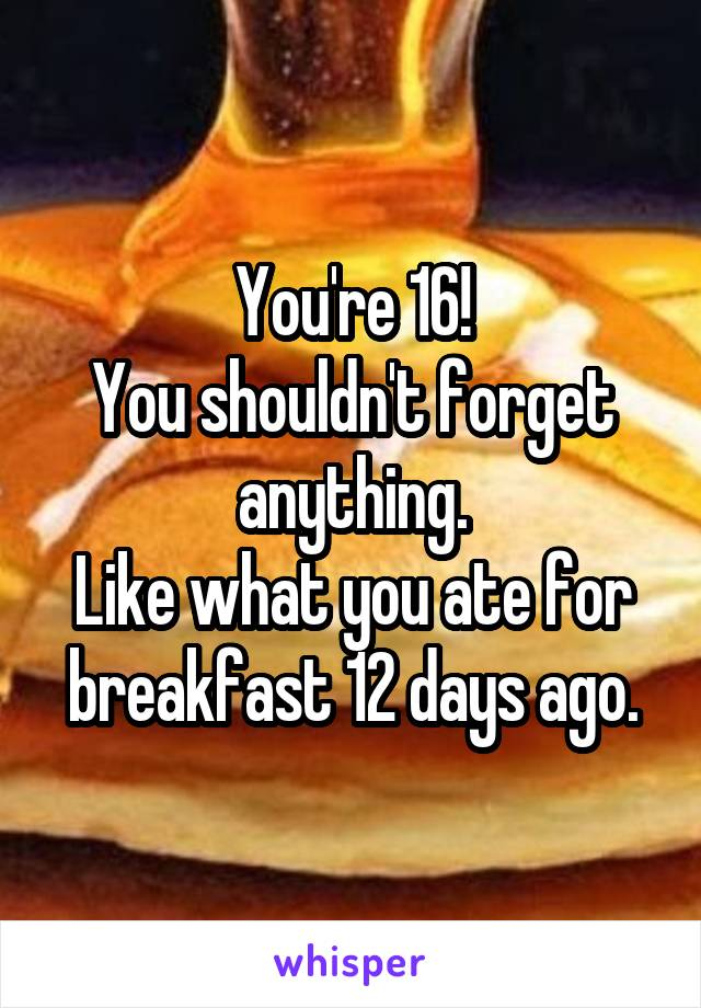 You're 16! You shouldn't forget anything. Like what you ate for breakfast 12 days ago.