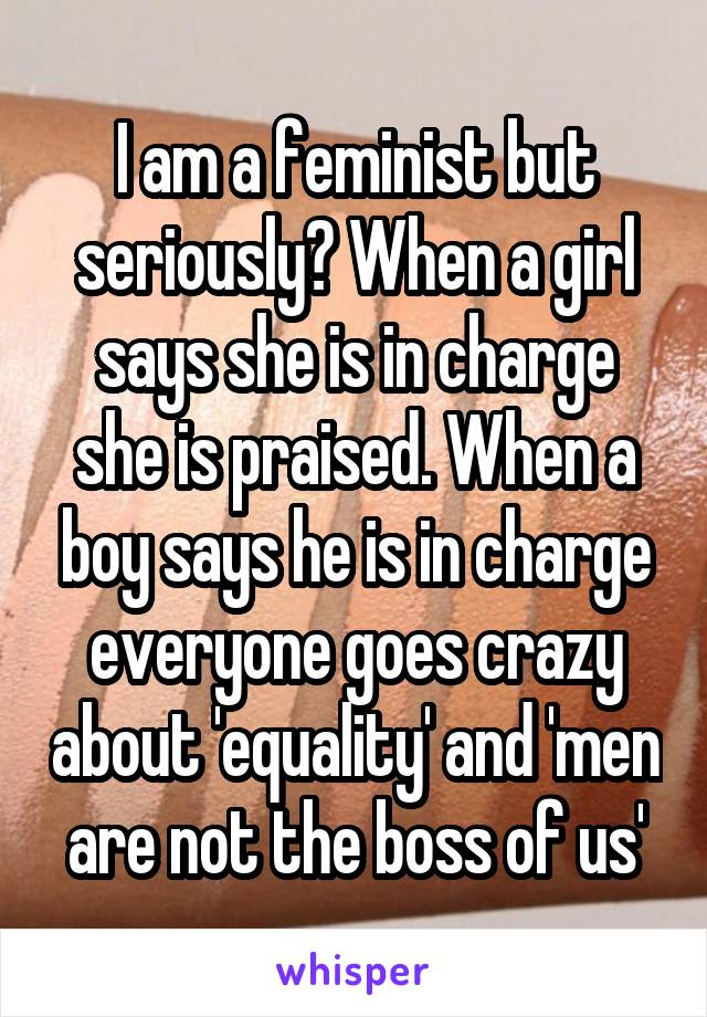 I am a feminist but seriously? When a girl says she is in charge she is praised. When a boy says he is in charge everyone goes crazy about 'equality' and 'men are not the boss of us'