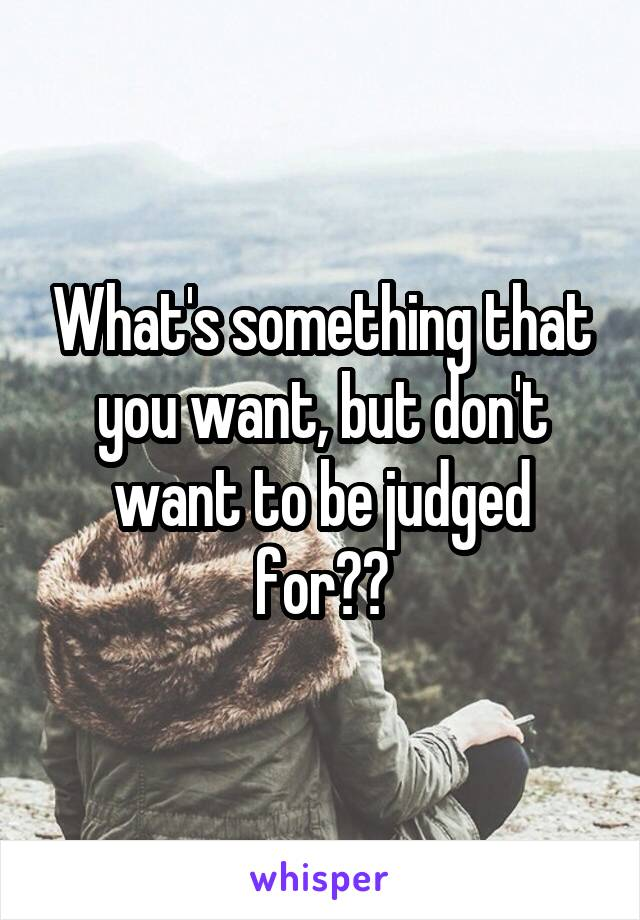 What's something that you want, but don't want to be judged for??
