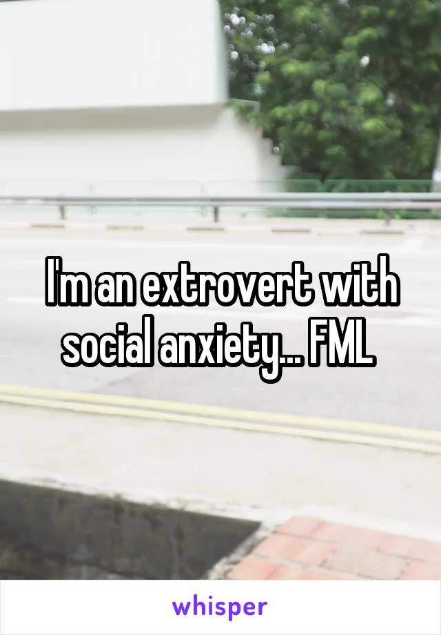 I'm an extrovert with social anxiety... FML
