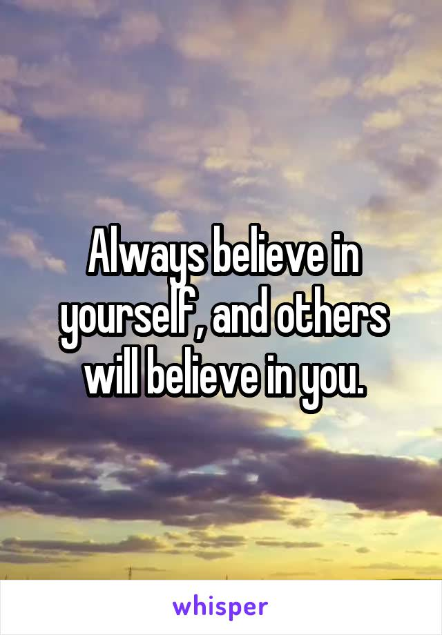 Always believe in yourself, and others will believe in you.