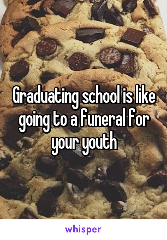 Graduating school is like going to a funeral for your youth