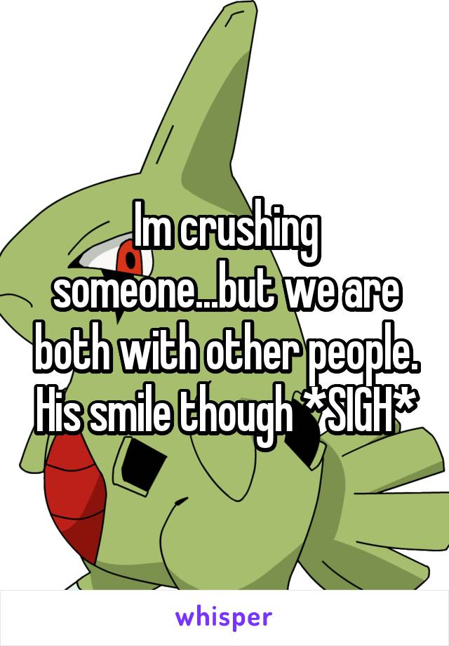 Im crushing someone...but we are both with other people. His smile though *SIGH*