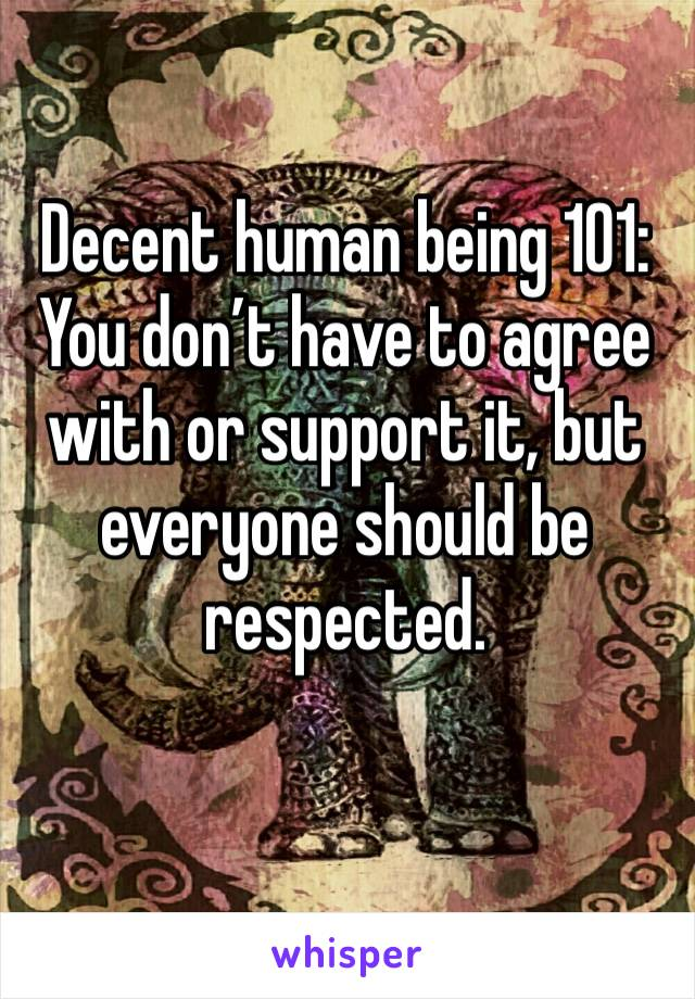 Decent human being 101: You don't have to agree with or support it, but everyone should be respected.