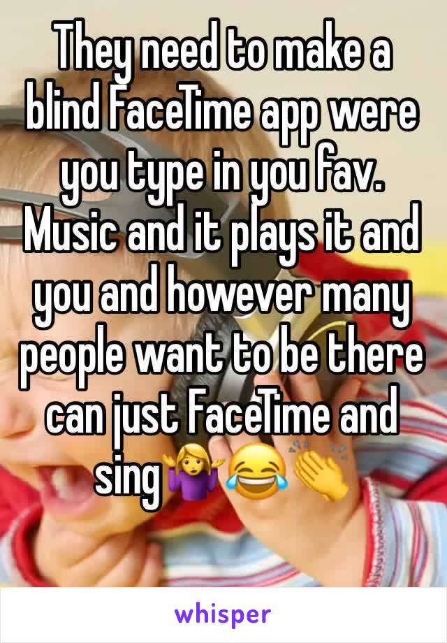They need to make a blind FaceTime app were you type in you fav. Music and it plays it and you and however many people want to be there can just FaceTime and sing🤷‍♀️😂👏