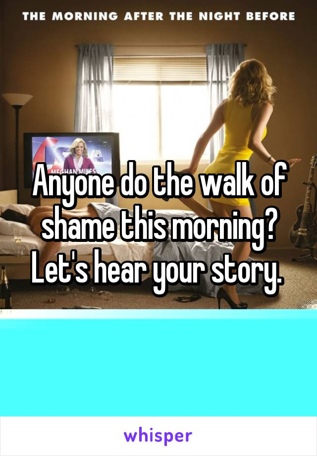 Anyone do the walk of shame this morning? Let's hear your story.