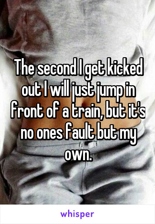 The second I get kicked out I will just jump in front of a train, but it's no ones fault but my own.