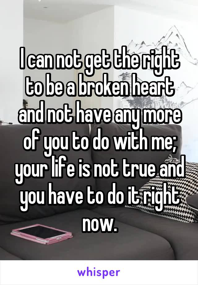I can not get the right to be a broken heart and not have any more of you to do with me; your life is not true and you have to do it right now.