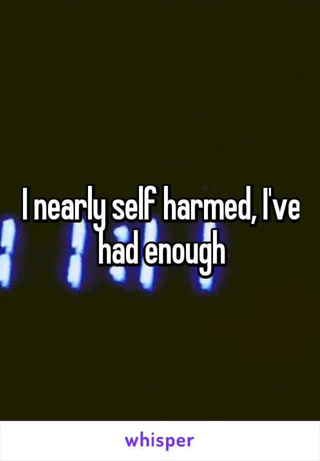 I nearly self harmed, I've had enough