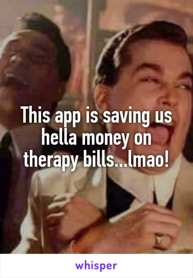 This app is saving us hella money on therapy bills...lmao!