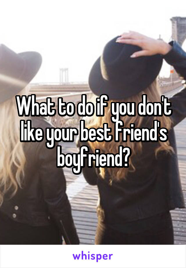 What to do if you don't like your best friend's boyfriend?