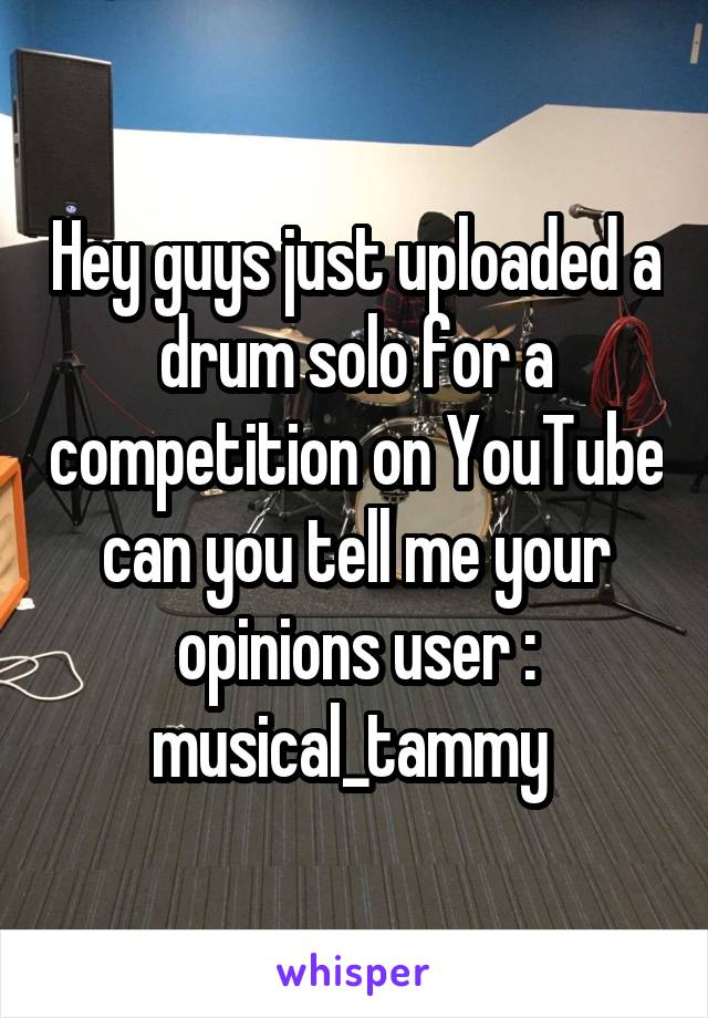 Hey guys just uploaded a drum solo for a competition on YouTube can you tell me your opinions user : musical_tammy